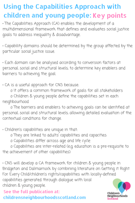 Image with key points from the Using the Capabilities Approach with support children and young people Literature review. Text says: The Capabilities Approach (CA) enables the development of a multidimensional framework that defines and evaluates social justice goals to address inequality & disadvantage. • Capability domains should be determined by the group affected by the particular social justice issue. • Each domain can be analysed according to conversion factors at personal, social and structural levels, to determine key enablers and barriers to achieving the goal. • CA is a useful approach for CNS because: o It offers a common framework of goals for all stakeholders o Children & young people define the capabilities set in each neighbourhood o The barriers and enablers to achieving goals can be identified at personal, social and structural levels, allowing detailed evaluation of the contextual conditions for change. • Children's capabilities are unique in that: o They are linked to adults' capabilities and capacities o Capabilities differ across age and life cycle o Capabilities are inter-related (e.g. education is a pre-requisite to the achievement of other capabilities) • CNS will develop a CA framework for children & young people in Bridgeton and Dalmarnock by combining literature on Getting it Right For Every Child/children's rights/capabilities with locally-defined capabilities generated through dialogue with local children & young people.